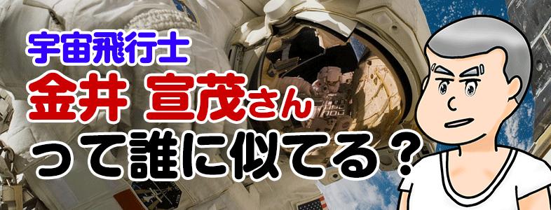 金井宣茂さん(宇宙飛行士)に似てる人物はピコ太郎?国籍は韓国って本当?
