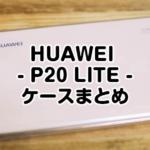 【HUAWEI P20 LITE】ケースやカバーの種類は?ざっくり知りたい人のためのまとめ
