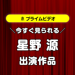 【amazonプライムビデオ】星野源が出演する映画・TVドラマ・アニメ作品まとめ